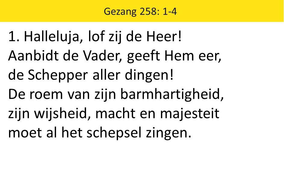 Gezang 258: 1-4 1. Halleluja, lof zij de Heer! Aanbidt de Vader, geeft Hem eer, de Schepper aller dingen! De roem van zijn barmhartigheid, zijn wijshe