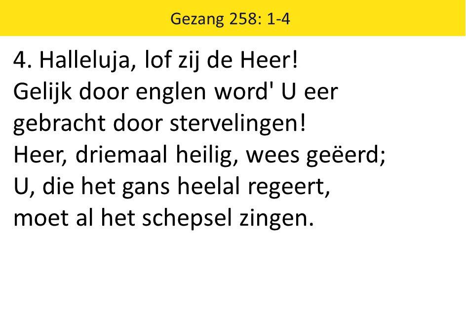 Gezang 258: 1-4 4. Halleluja, lof zij de Heer! Gelijk door englen word' U eer gebracht door stervelingen! Heer, driemaal heilig, wees geëerd; U, die h