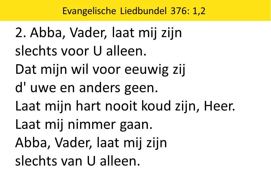 Evangelische Liedbundel 376: 1,2 2. Abba, Vader, laat mij zijn slechts voor U alleen. Dat mijn wil voor eeuwig zij d' uwe en anders geen. Laat mijn ha