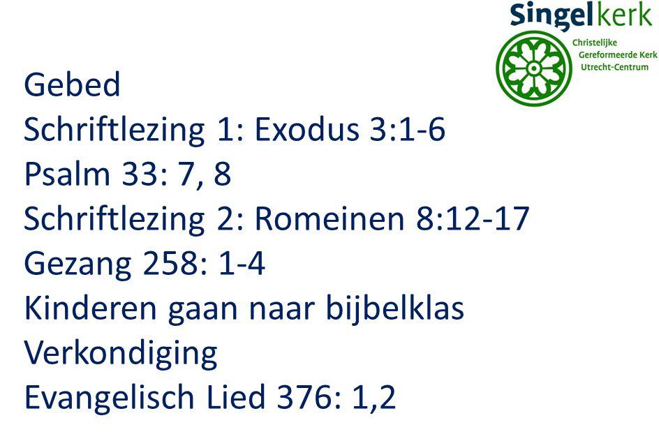 Gebed Schriftlezing 1: Exodus 3:1-6 Psalm 33: 7, 8 Schriftlezing 2: Romeinen 8:12-17 Gezang 258: 1-4 Kinderen gaan naar bijbelklas Verkondiging Evange