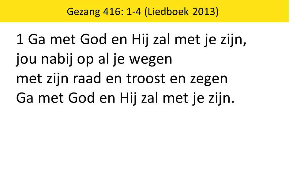 1 Ga met God en Hij zal met je zijn, jou nabij op al je wegen met zijn raad en troost en zegen Ga met God en Hij zal met je zijn.
