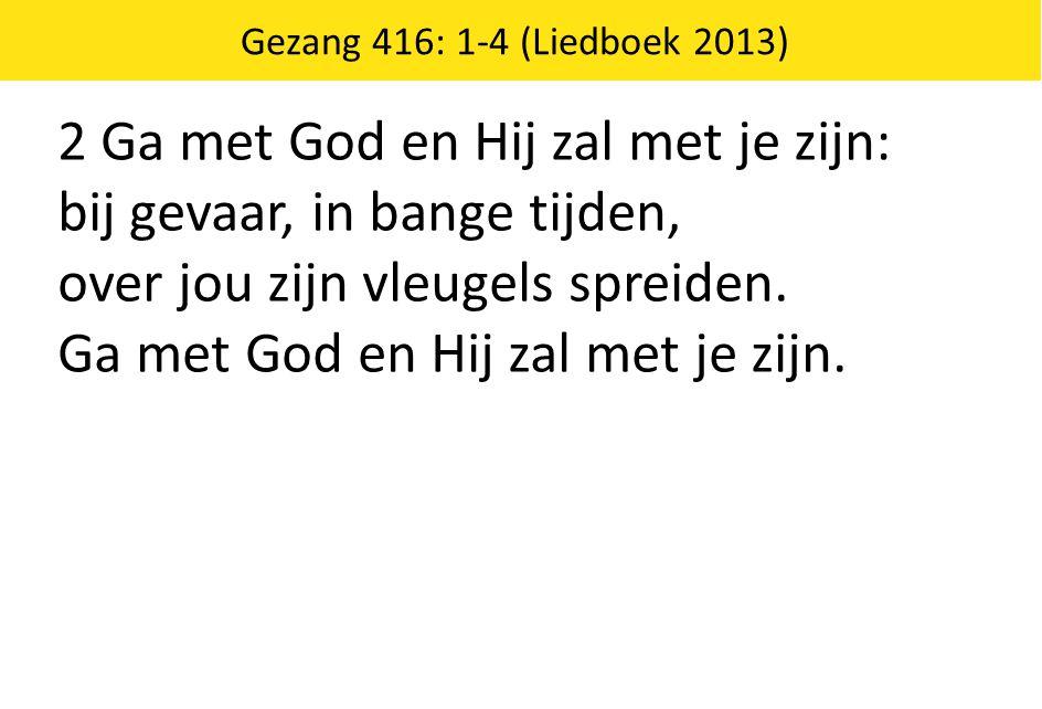 Gezang 416: 1-4 (Liedboek 2013) 2 Ga met God en Hij zal met je zijn: bij gevaar, in bange tijden, over jou zijn vleugels spreiden. Ga met God en Hij z