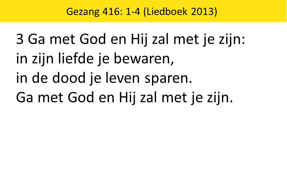 Gezang 416: 1-4 (Liedboek 2013) 3 Ga met God en Hij zal met je zijn: in zijn liefde je bewaren, in de dood je leven sparen. Ga met God en Hij zal met
