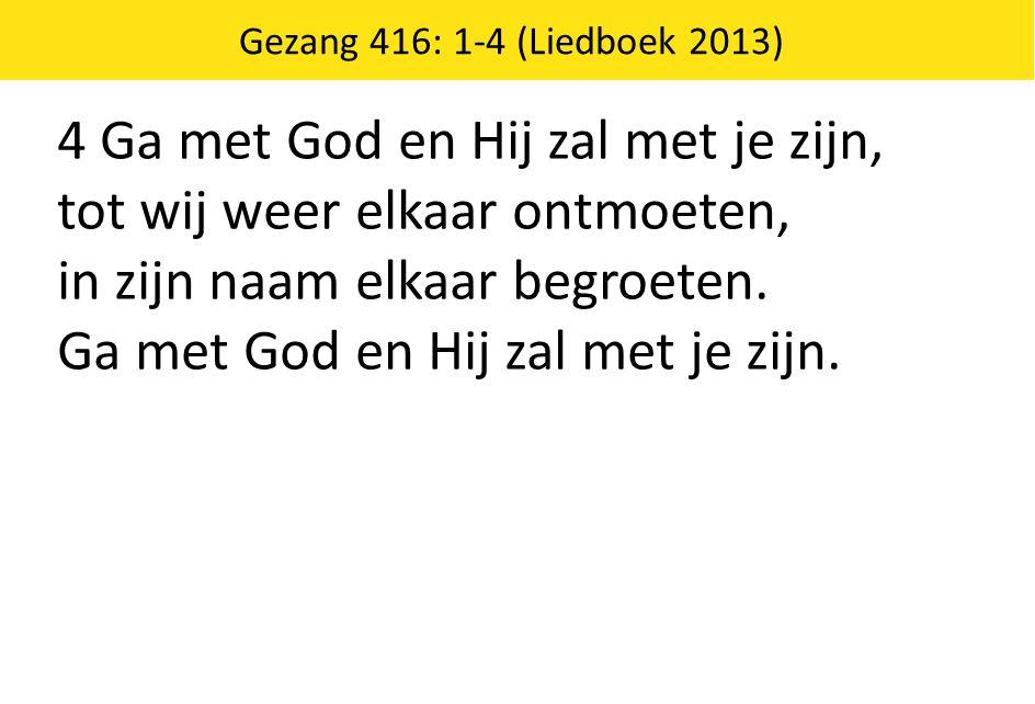 Gezang 416: 1-4 (Liedboek 2013) 4 Ga met God en Hij zal met je zijn, tot wij weer elkaar ontmoeten, in zijn naam elkaar begroeten. Ga met God en Hij z