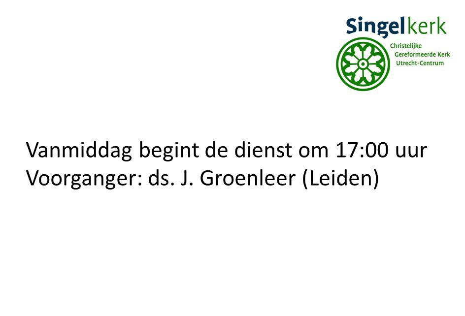 Vanmiddag begint de dienst om 17:00 uur Voorganger: ds. J. Groenleer (Leiden)