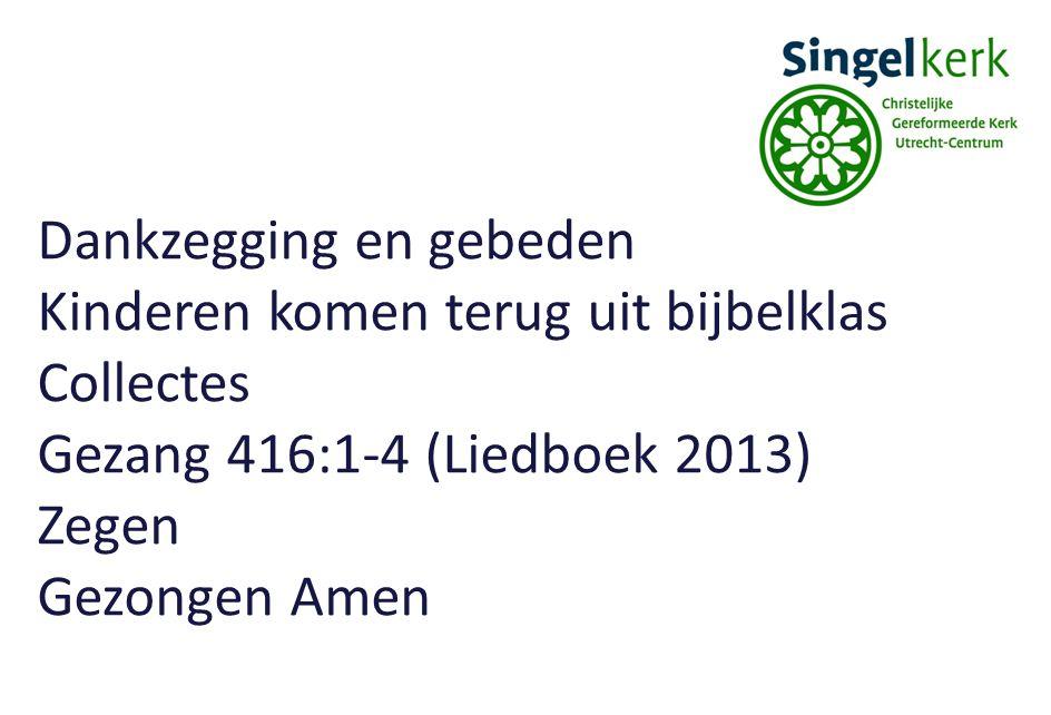 Dankzegging en gebeden Kinderen komen terug uit bijbelklas Collectes Gezang 416:1-4 (Liedboek 2013) Zegen Gezongen Amen