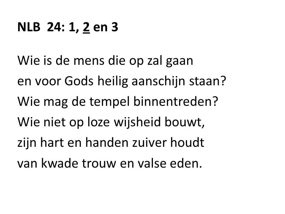 NLB 24: 1, 2 en 3 Wie is de mens die op zal gaan en voor Gods heilig aanschijn staan? Wie mag de tempel binnentreden? Wie niet op loze wijsheid bouwt,