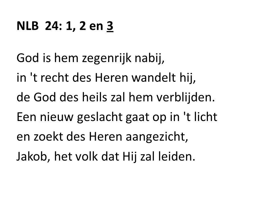 NLB 24: 1, 2 en 3 God is hem zegenrijk nabij, in 't recht des Heren wandelt hij, de God des heils zal hem verblijden. Een nieuw geslacht gaat op in 't