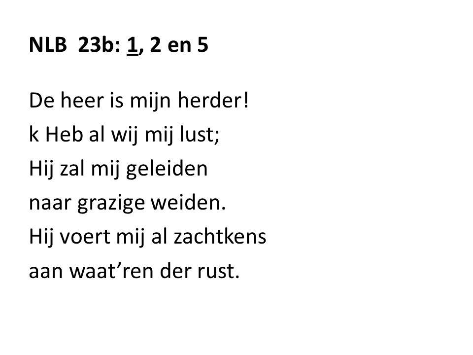 NLB 23b: 1, 2 en 5 De heer is mijn herder! k Heb al wij mij lust; Hij zal mij geleiden naar grazige weiden. Hij voert mij al zachtkens aan waat'ren de