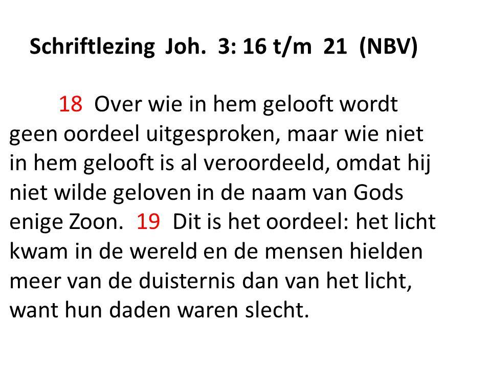 Schriftlezing Joh. 3: 16 t/m 21 (NBV) 18 Over wie in hem gelooft wordt geen oordeel uitgesproken, maar wie niet in hem gelooft is al veroordeeld, omda