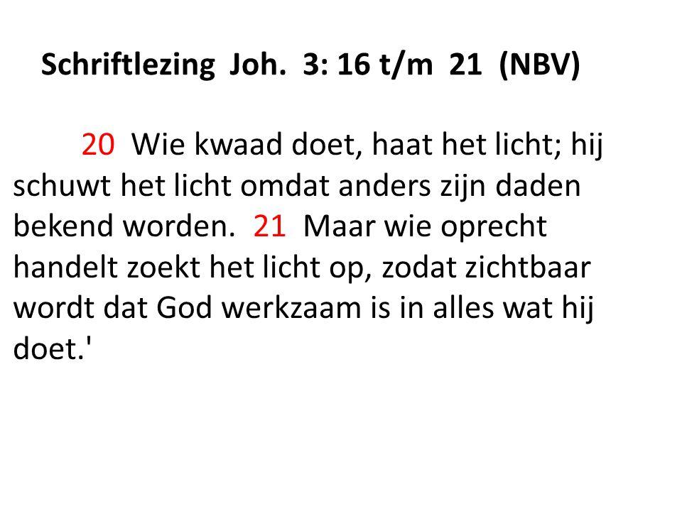 Schriftlezing Joh. 3: 16 t/m 21 (NBV) 20 Wie kwaad doet, haat het licht; hij schuwt het licht omdat anders zijn daden bekend worden. 21 Maar wie oprec
