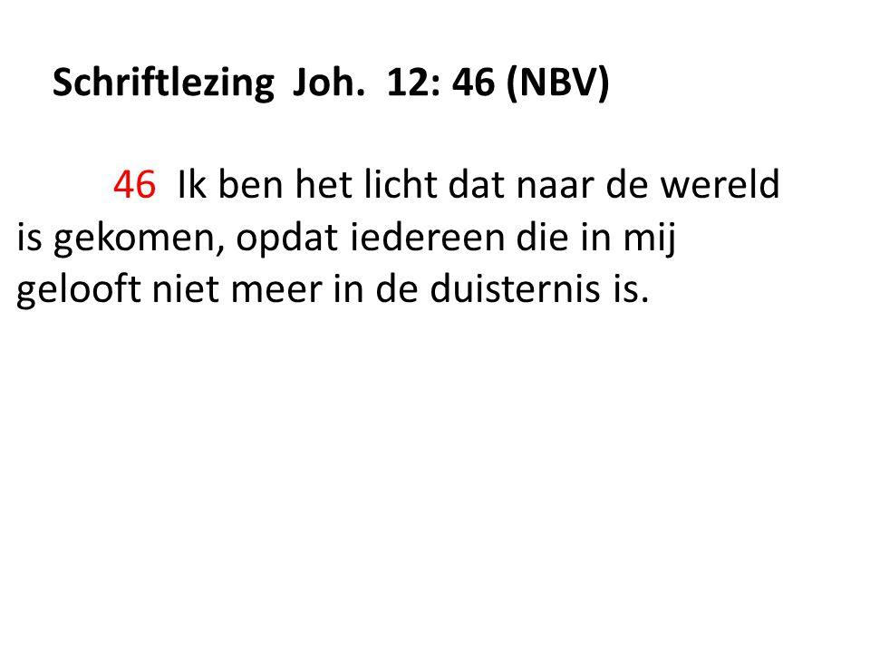 Schriftlezing Joh. 12: 46 (NBV) 46 Ik ben het licht dat naar de wereld is gekomen, opdat iedereen die in mij gelooft niet meer in de duisternis is.