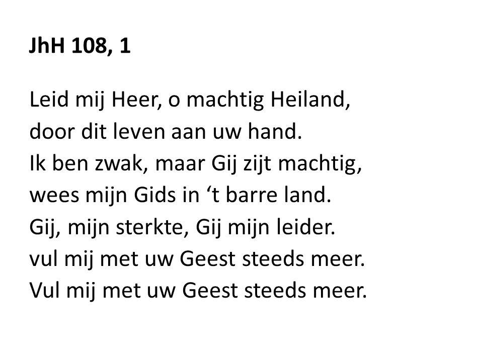 JhH 108, 1 Leid mij Heer, o machtig Heiland, door dit leven aan uw hand. Ik ben zwak, maar Gij zijt machtig, wees mijn Gids in 't barre land. Gij, mij