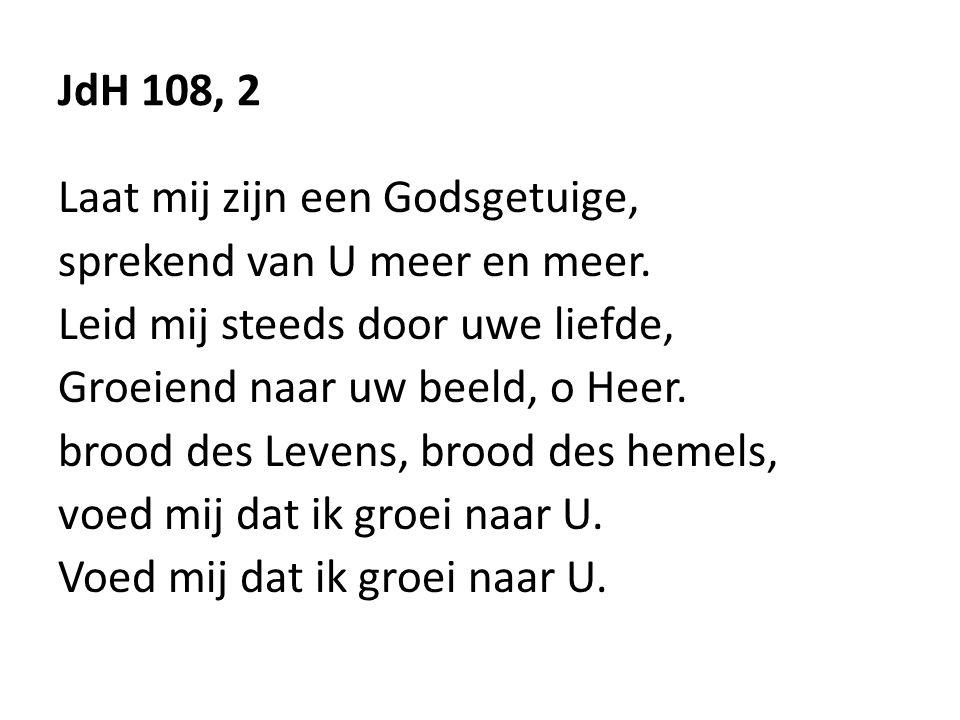 JdH 108, 2 Laat mij zijn een Godsgetuige, sprekend van U meer en meer. Leid mij steeds door uwe liefde, Groeiend naar uw beeld, o Heer. brood des Leve