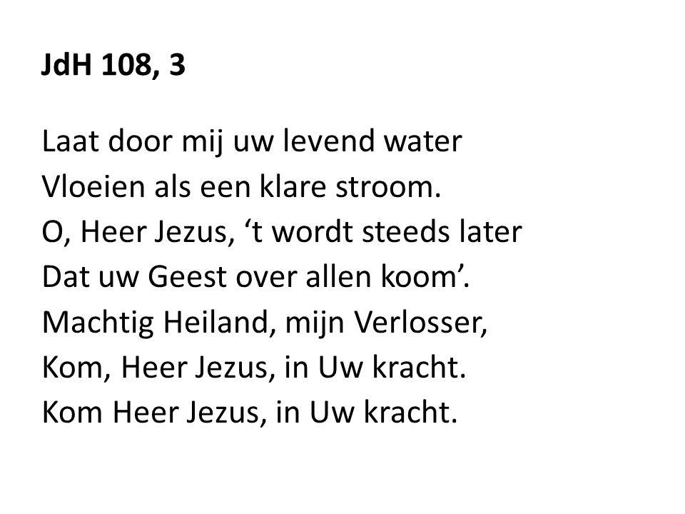 JdH 108, 3 Laat door mij uw levend water Vloeien als een klare stroom. O, Heer Jezus, 't wordt steeds later Dat uw Geest over allen koom'. Machtig Hei