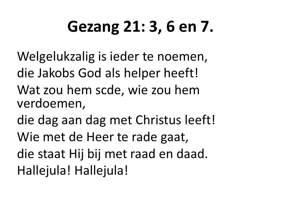 Gezang 21: 3, 6 en 7. Welgelukzalig is ieder te noemen, die Jakobs God als helper heeft! Wat zou hem scde, wie zou hem verdoemen, die dag aan dag met