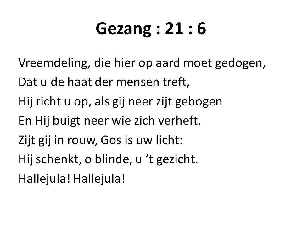 Gezang : 21 : 6 Vreemdeling, die hier op aard moet gedogen, Dat u de haat der mensen treft, Hij richt u op, als gij neer zijt gebogen En Hij buigt nee