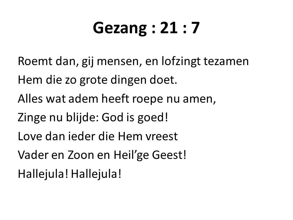 Gezang : 21 : 7 Roemt dan, gij mensen, en lofzingt tezamen Hem die zo grote dingen doet. Alles wat adem heeft roepe nu amen, Zinge nu blijde: God is g