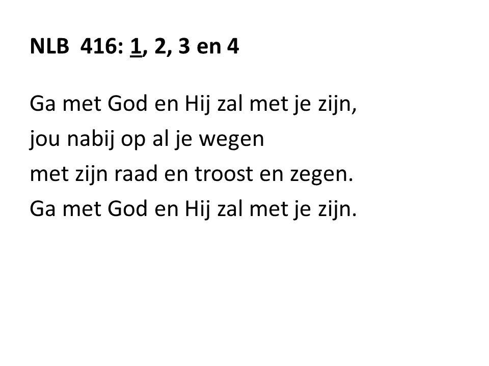 NLB 416: 1, 2, 3 en 4 Ga met God en Hij zal met je zijn, jou nabij op al je wegen met zijn raad en troost en zegen. Ga met God en Hij zal met je zijn.