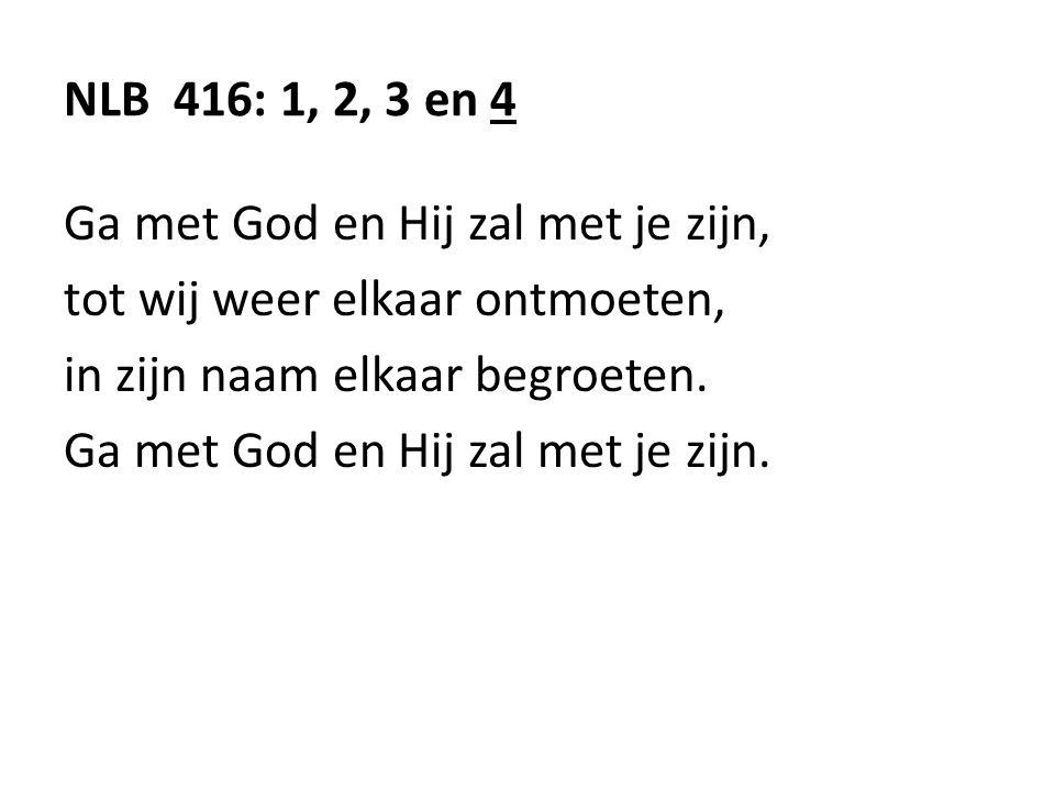 NLB 416: 1, 2, 3 en 4 Ga met God en Hij zal met je zijn, tot wij weer elkaar ontmoeten, in zijn naam elkaar begroeten. Ga met God en Hij zal met je zi