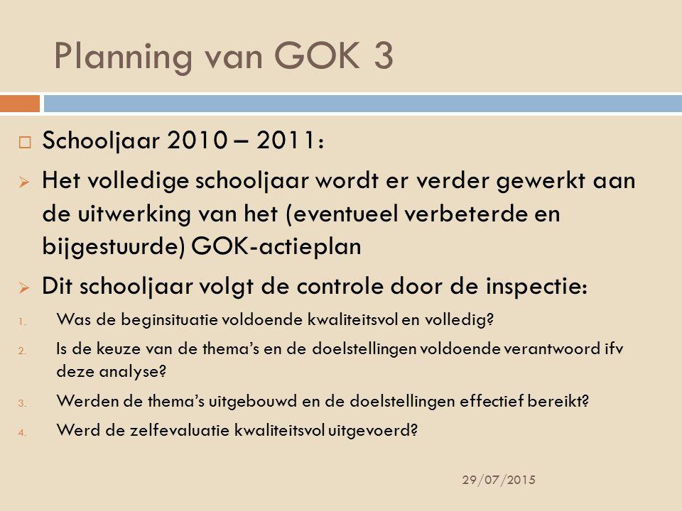 Planning van GOK 3 29/07/2015  Schooljaar 2010 – 2011:  Het volledige schooljaar wordt er verder gewerkt aan de uitwerking van het (eventueel verbeterde en bijgestuurde) GOK-actieplan  Dit schooljaar volgt de controle door de inspectie: 1.