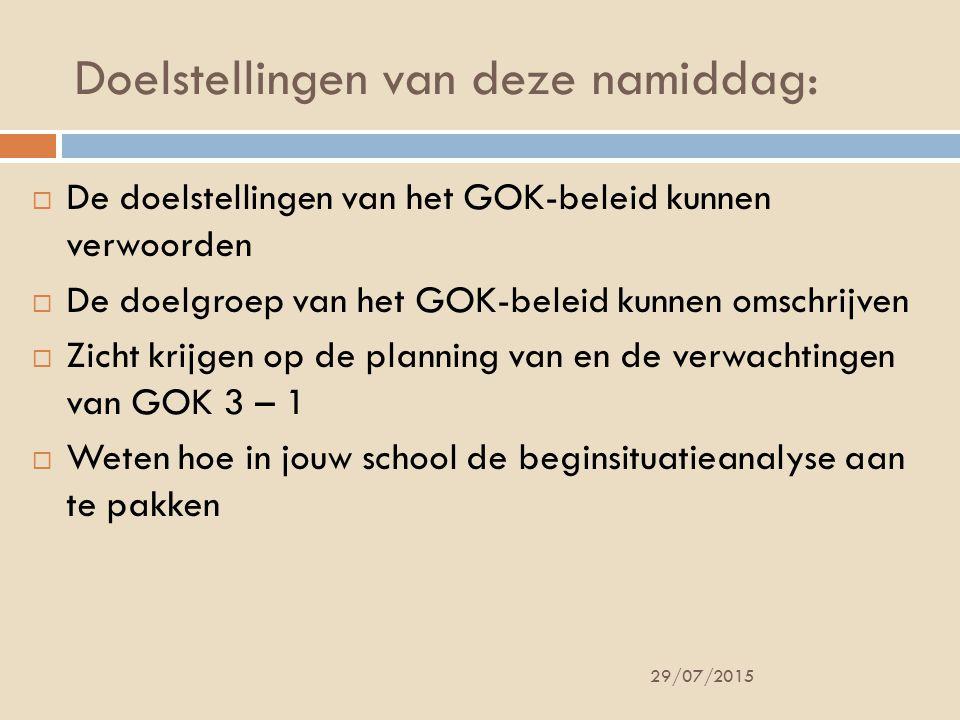 Doelstellingen van deze namiddag: 29/07/2015  De doelstellingen van het GOK-beleid kunnen verwoorden  De doelgroep van het GOK-beleid kunnen omschrijven  Zicht krijgen op de planning van en de verwachtingen van GOK 3 – 1  Weten hoe in jouw school de beginsituatieanalyse aan te pakken