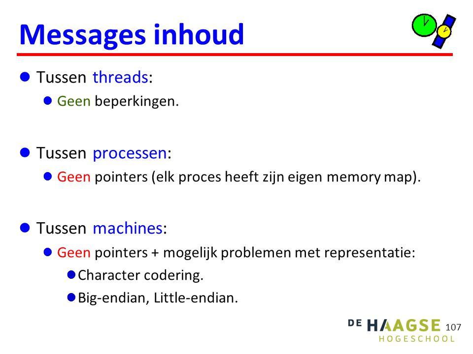 107 Messages inhoud Tussen threads: Geen beperkingen. Tussen processen: Geen pointers (elk proces heeft zijn eigen memory map). Tussen machines: Geen