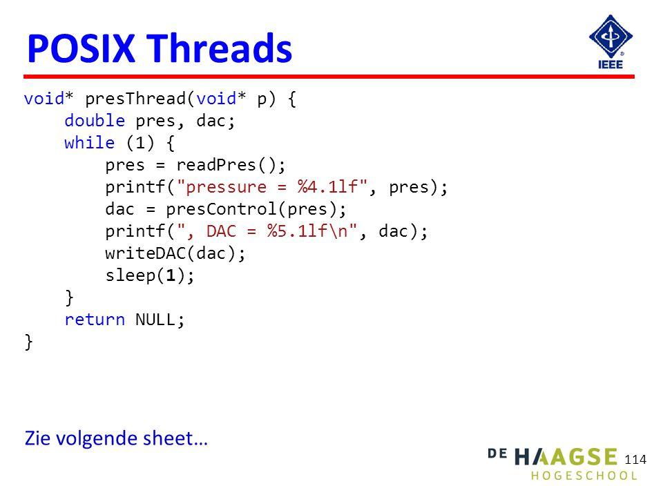 114 POSIX Threads void* presThread(void* p) { double pres, dac; while (1) { pres = readPres(); printf(