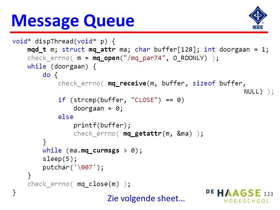 123 Message Queue void* dispThread(void* p) { mqd_t m; struct mq_attr ma; char buffer[128]; int doorgaan = 1; check_errno( m = mq_open(
