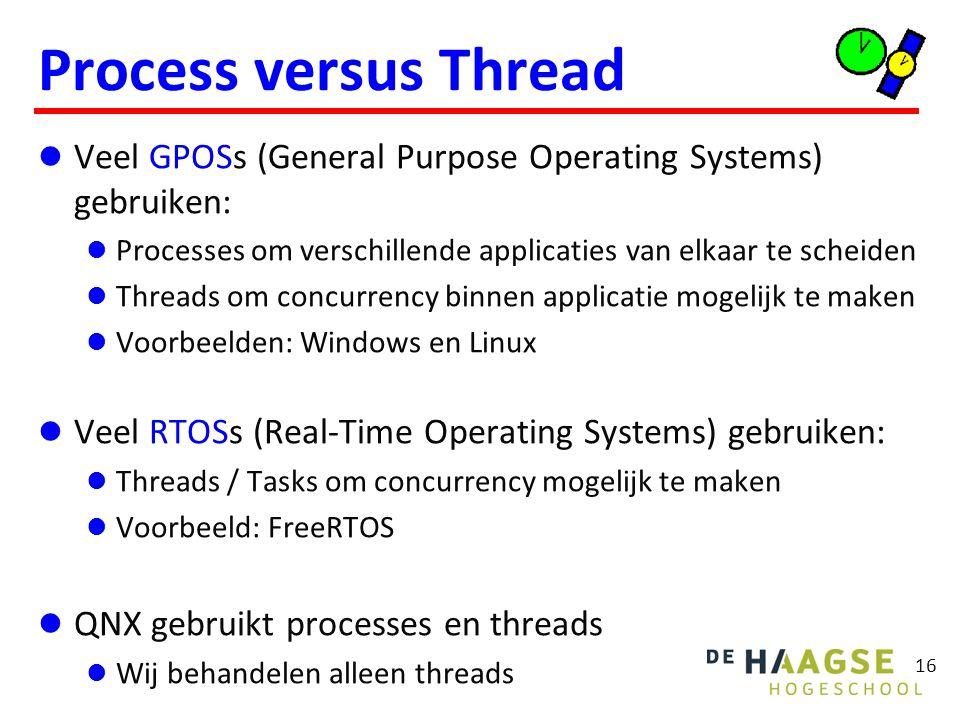 16 Process versus Thread Veel GPOSs (General Purpose Operating Systems) gebruiken: Processes om verschillende applicaties van elkaar te scheiden Threa