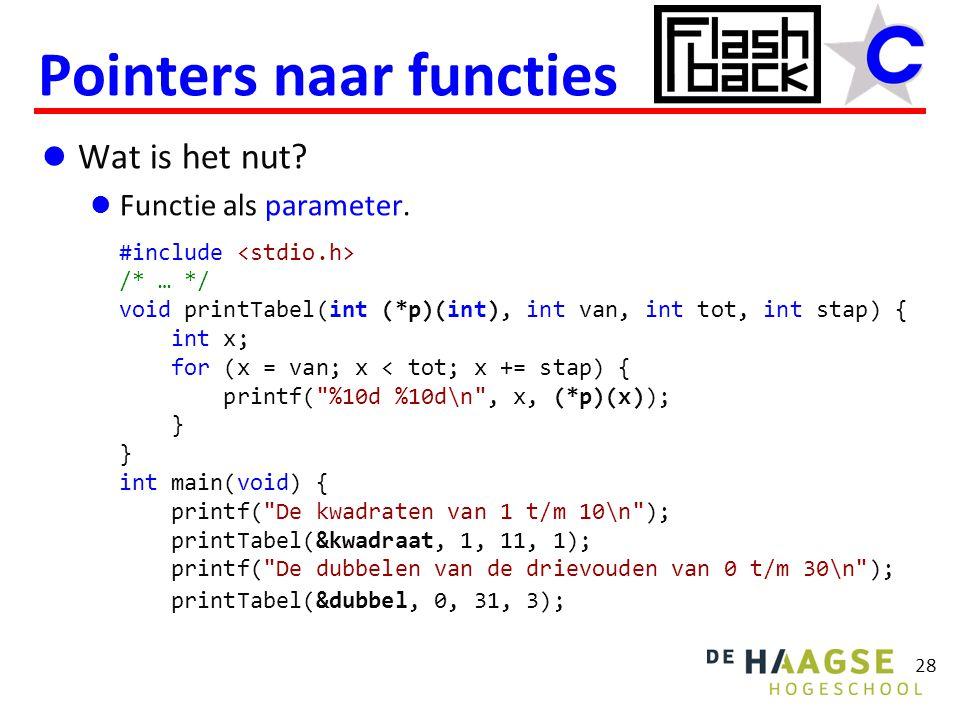 Wat is het nut? Functie als parameter. Pointers naar functies 28 #include /* … */ void printTabel(int (*p)(int), int van, int tot, int stap) { int x;