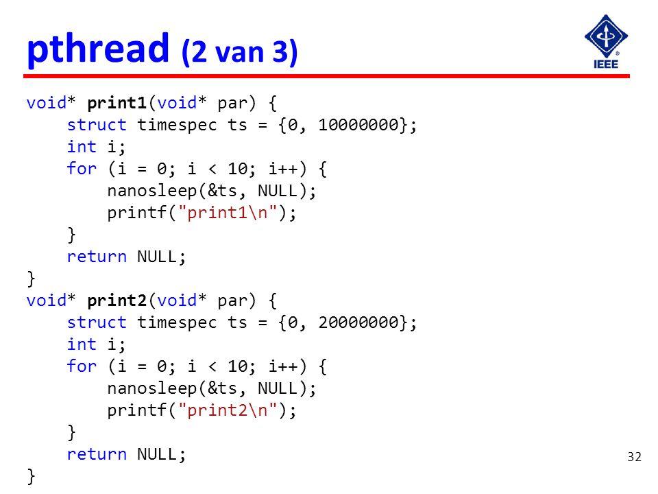 32 pthread (2 van 3) void* print1(void* par) { struct timespec ts = {0, 10000000}; int i; for (i = 0; i < 10; i++) { nanosleep(&ts, NULL); printf(