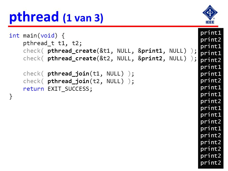 33 pthread (1 van 3) int main(void) { pthread_t t1, t2; check( pthread_create(&t1, NULL, &print1, NULL) ); check( pthread_create(&t2, NULL, &print2, N