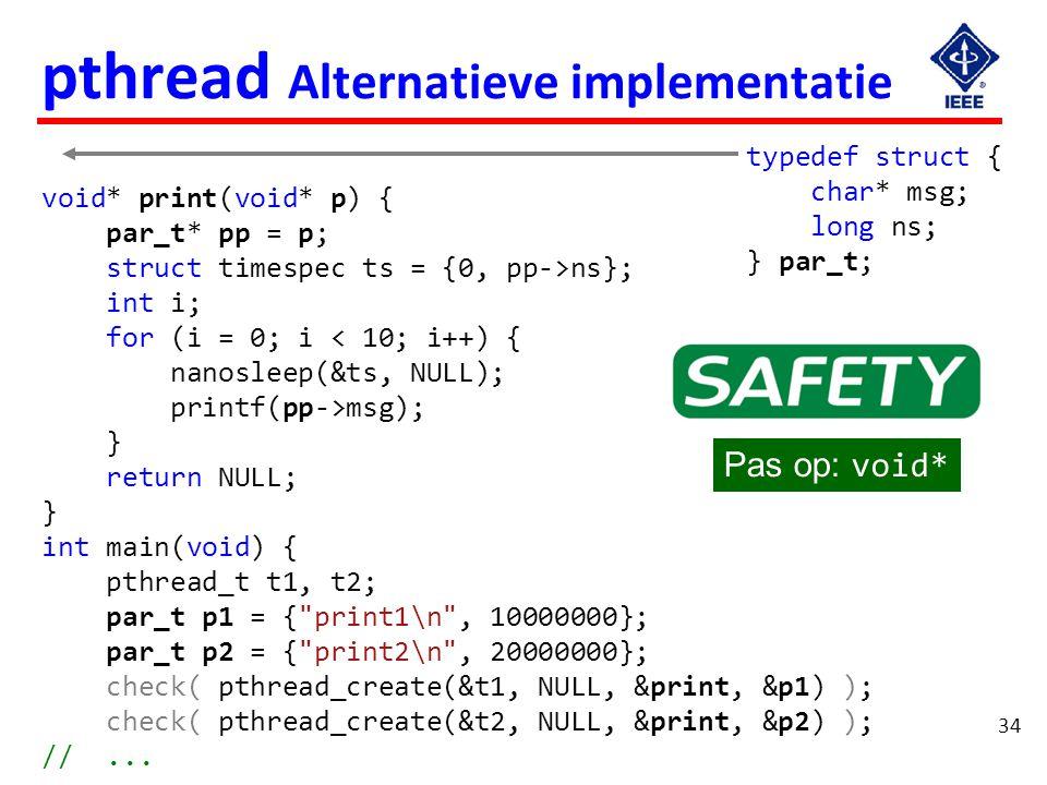 34 pthread Alternatieve implementatie void* print(void* p) { par_t* pp = p; struct timespec ts = {0, pp->ns}; int i; for (i = 0; i < 10; i++) { nanosl