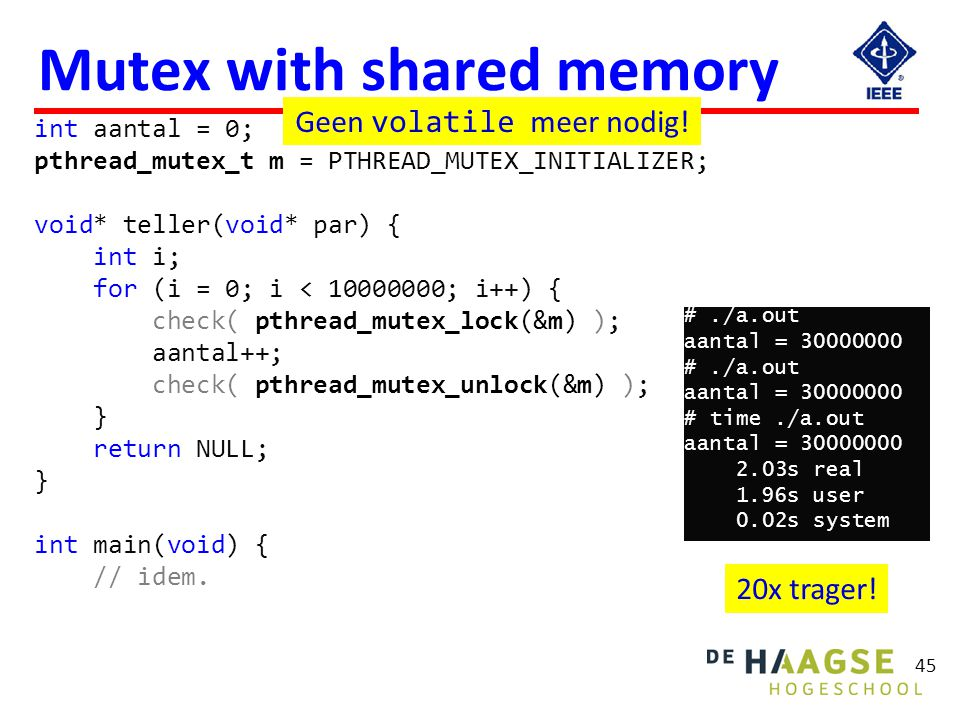 Mutex with shared memory 45 int aantal = 0; pthread_mutex_t m = PTHREAD_MUTEX_INITIALIZER; void* teller(void* par) { int i; for (i = 0; i < 10000000;