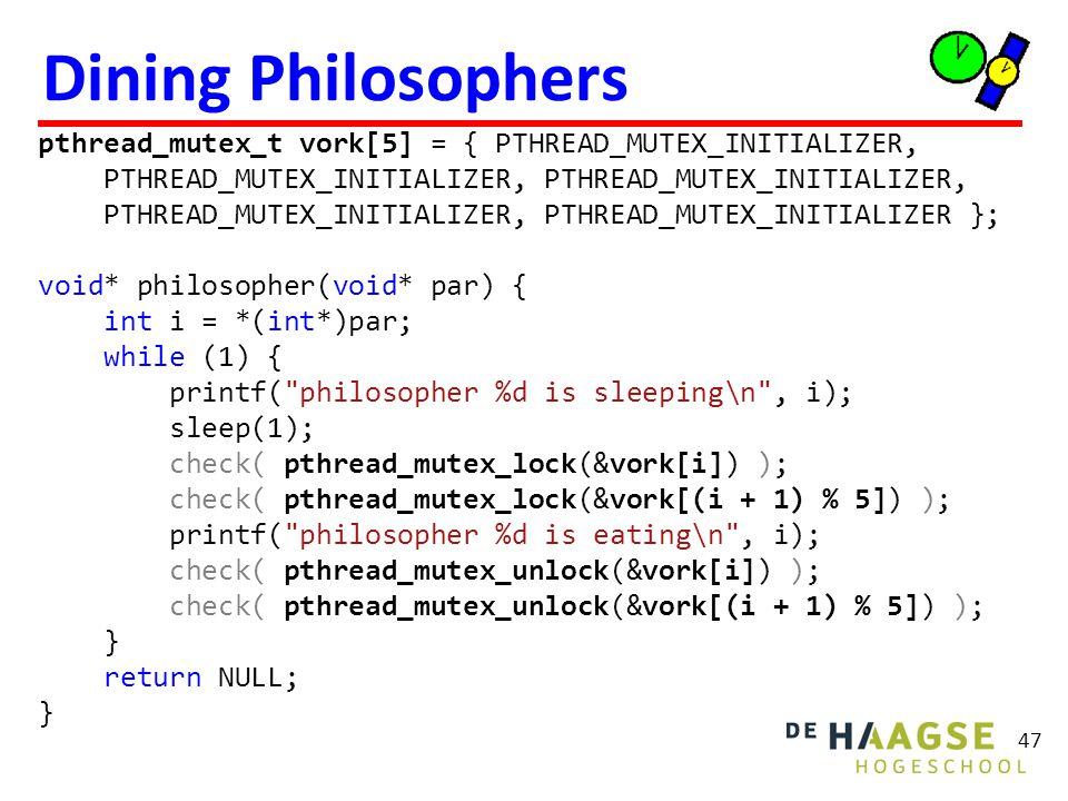 Dining Philosophers 47 pthread_mutex_t vork[5] = { PTHREAD_MUTEX_INITIALIZER, PTHREAD_MUTEX_INITIALIZER, PTHREAD_MUTEX_INITIALIZER, PTHREAD_MUTEX_INIT