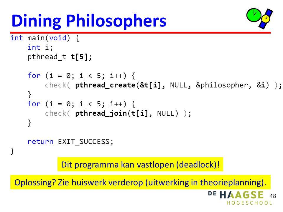 Dining Philosophers 48 int main(void) { int i; pthread_t t[5]; for (i = 0; i < 5; i++) { check( pthread_create(&t[i], NULL, &philosopher, &i) ); } for