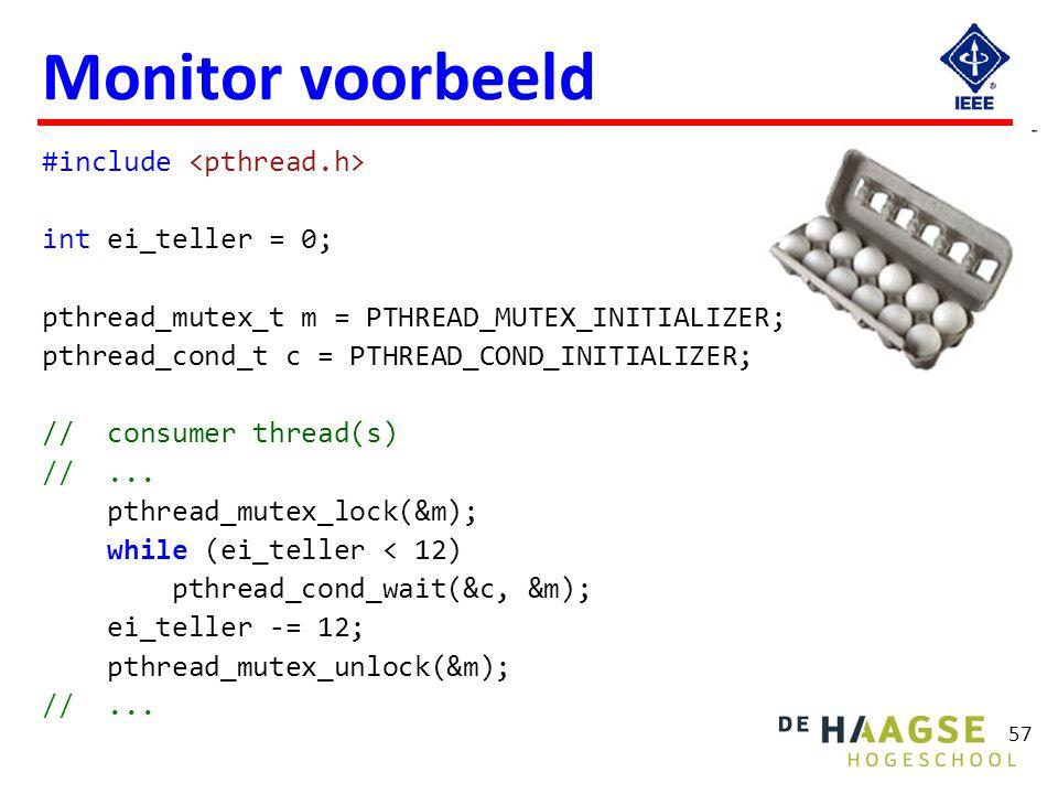 57 Monitor voorbeeld #include int ei_teller = 0; pthread_mutex_t m = PTHREAD_MUTEX_INITIALIZER; pthread_cond_t c = PTHREAD_COND_INITIALIZER; // consum