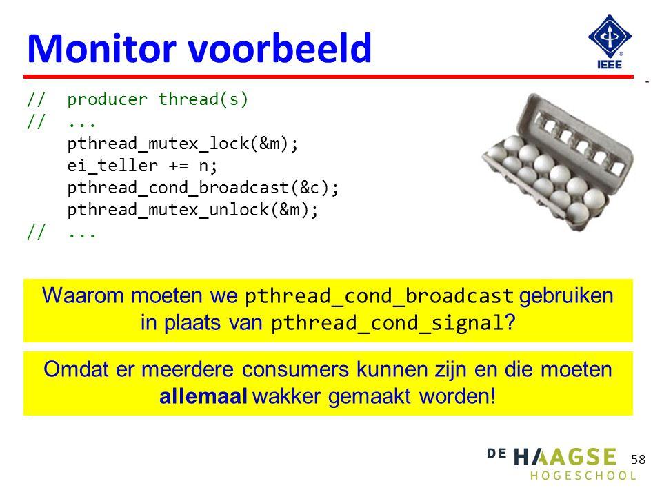58 Monitor voorbeeld // producer thread(s) //... pthread_mutex_lock(&m); ei_teller += n; pthread_cond_broadcast(&c); pthread_mutex_unlock(&m); //... W