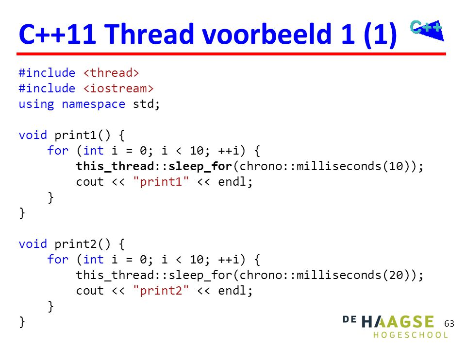 63 C++11 Thread voorbeeld 1 (1) #include using namespace std; void print1() { for (int i = 0; i < 10; ++i) { this_thread::sleep_for(chrono::millisecon