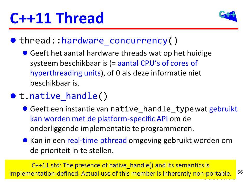 66 C++11 Thread thread::hardware_concurrency() Geeft het aantal hardware threads wat op het huidige systeem beschikbaar is (= aantal CPU's of cores of