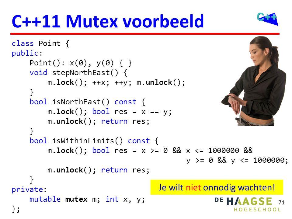 71 C++11 Mutex voorbeeld class Point { public: Point(): x(0), y(0) { } void stepNorthEast() { m.lock(); ++x; ++y; m.unlock(); } bool isNorthEast() con