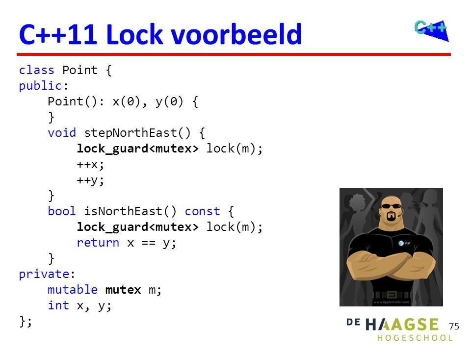 75 C++11 Lock voorbeeld class Point { public: Point(): x(0), y(0) { } void stepNorthEast() { lock_guard lock(m); ++x; ++y; } bool isNorthEast() const