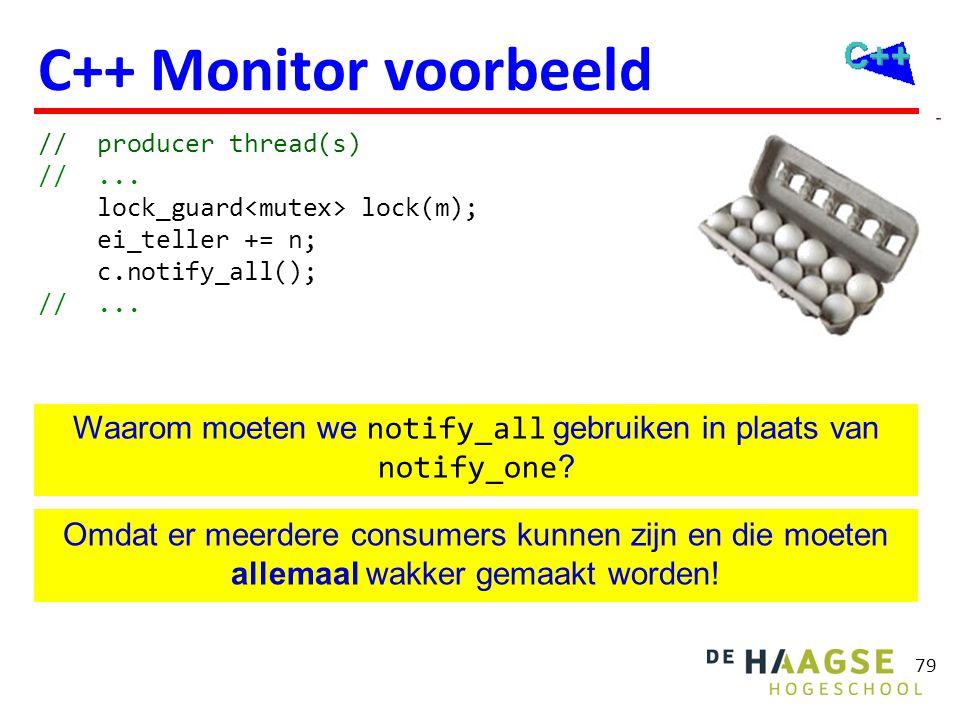 79 C++ Monitor voorbeeld // producer thread(s) //... lock_guard lock(m); ei_teller += n; c.notify_all(); //... Waarom moeten we notify_all gebruiken i