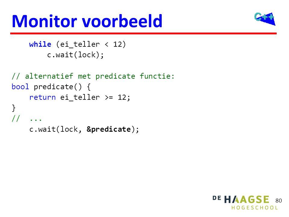 80 Monitor voorbeeld while (ei_teller < 12) c.wait(lock); // alternatief met predicate functie: bool predicate() { return ei_teller >= 12; } //... c.w