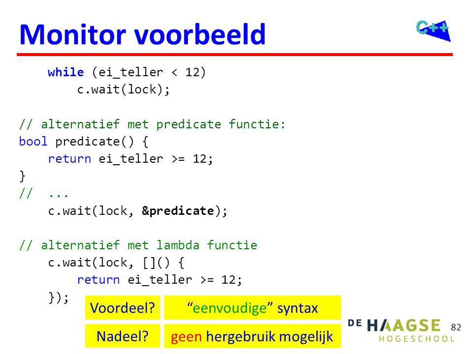 82 Monitor voorbeeld while (ei_teller < 12) c.wait(lock); // alternatief met predicate functie: bool predicate() { return ei_teller >= 12; } //... c.w