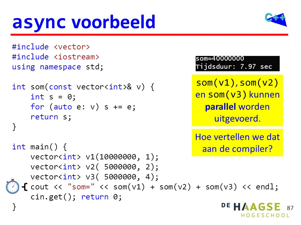 87 async voorbeeld #include using namespace std; int som(const vector & v) { int s = 0; for (auto e: v) s += e; return s; } int main() { vector v1(100