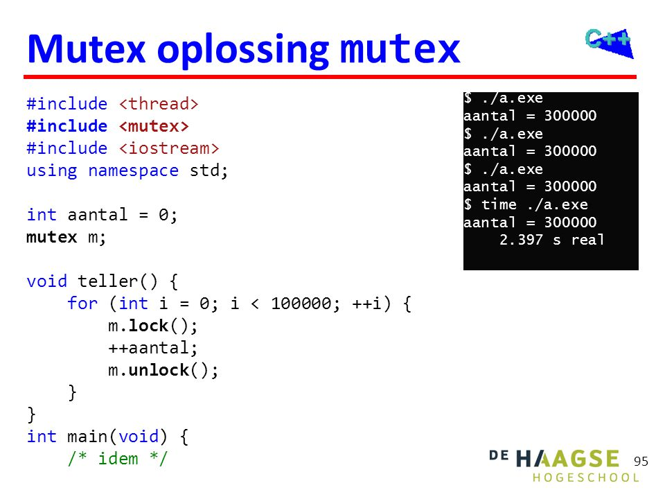 96 Mutex oplossing lock_guard #include using namespace std; int aantal = 0; mutex m; void teller() { for (int i = 0; i < 100000; ++i) { lock_guard l(m); ++aantal; } int main(void) { /* idem */ $./a.exe aantal = 300000 $./a.exe aantal = 300000 $./a.exe aantal = 300000 $ time./a.exe aantal = 300000 2.496 s real
