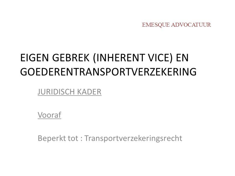 EIGEN GEBREK (INHERENT VICE) EN GOEDERENTRANSPORTVERZEKERING JURIDISCH KADER Vooraf Beperkt tot : Transportverzekeringsrecht EMESQUE ADVOCATUUR
