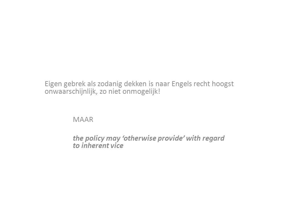 Eigen gebrek als zodanig dekken is naar Engels recht hoogst onwaarschijnlijk, zo niet onmogelijk! MAAR the policy may 'otherwise provide' with regard